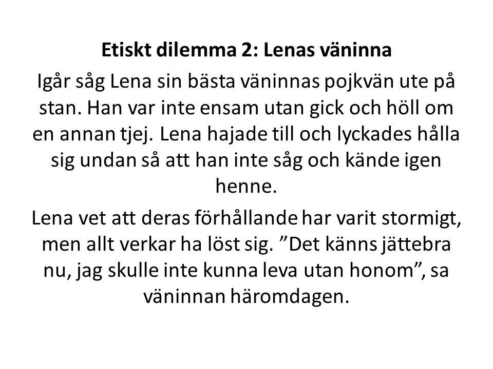 Etiskt dilemma 2: Lenas väninna Igår såg Lena sin bästa väninnas pojkvän ute på stan. Han var inte ensam utan gick och höll om en annan tjej. Lena haj