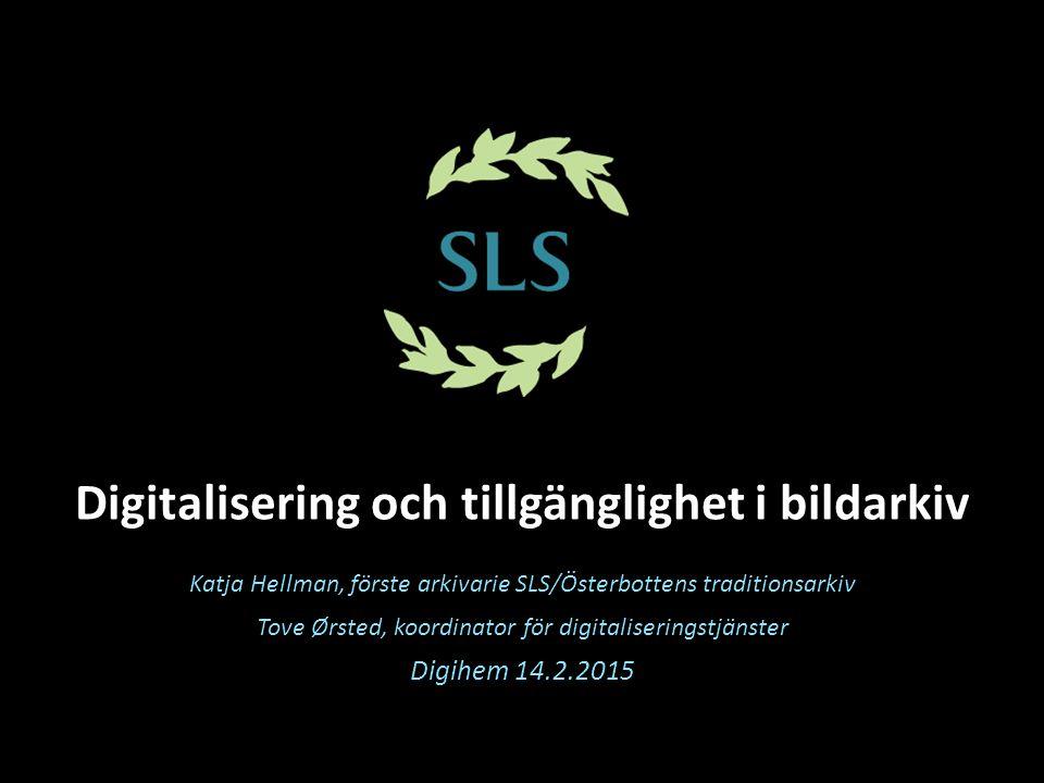 Digitalisering och tillgänglighet i bildarkiv Katja Hellman, förste arkivarie SLS/Österbottens traditionsarkiv Tove Ørsted, koordinator för digitalise