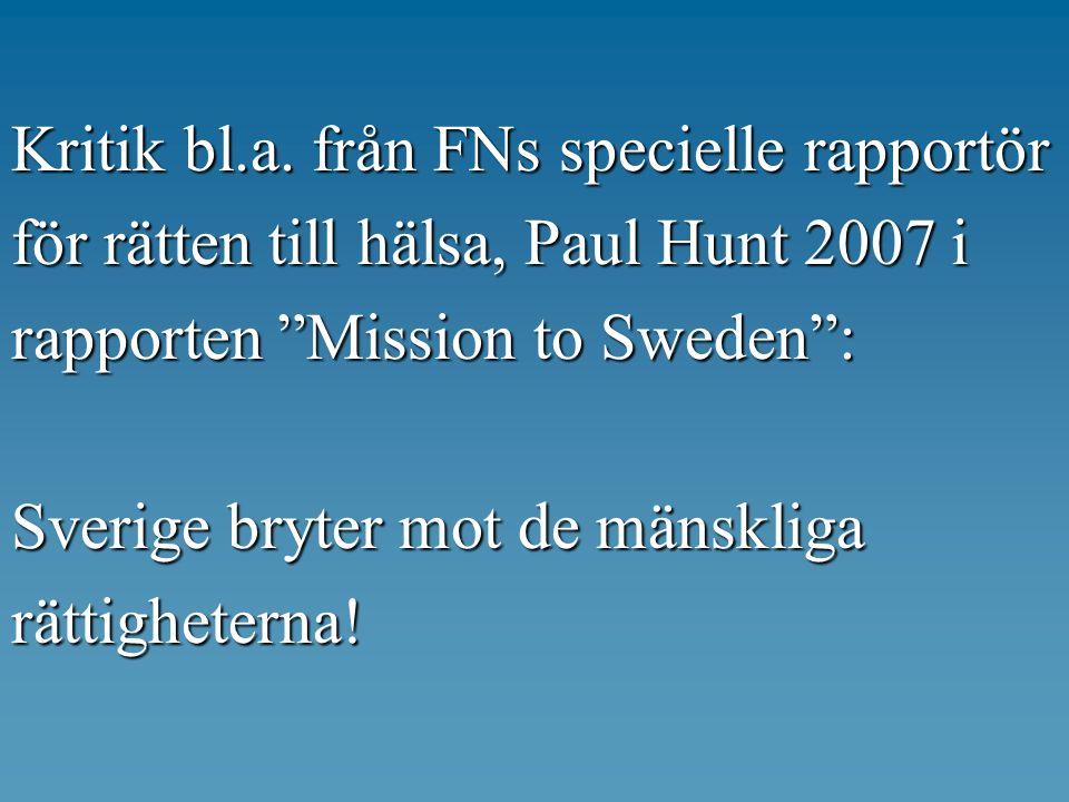 """Kritik bl.a. från FNs specielle rapportör för rätten till hälsa, Paul Hunt 2007 i rapporten """"Mission to Sweden"""": Sverige bryter mot d e mänskliga rätt"""