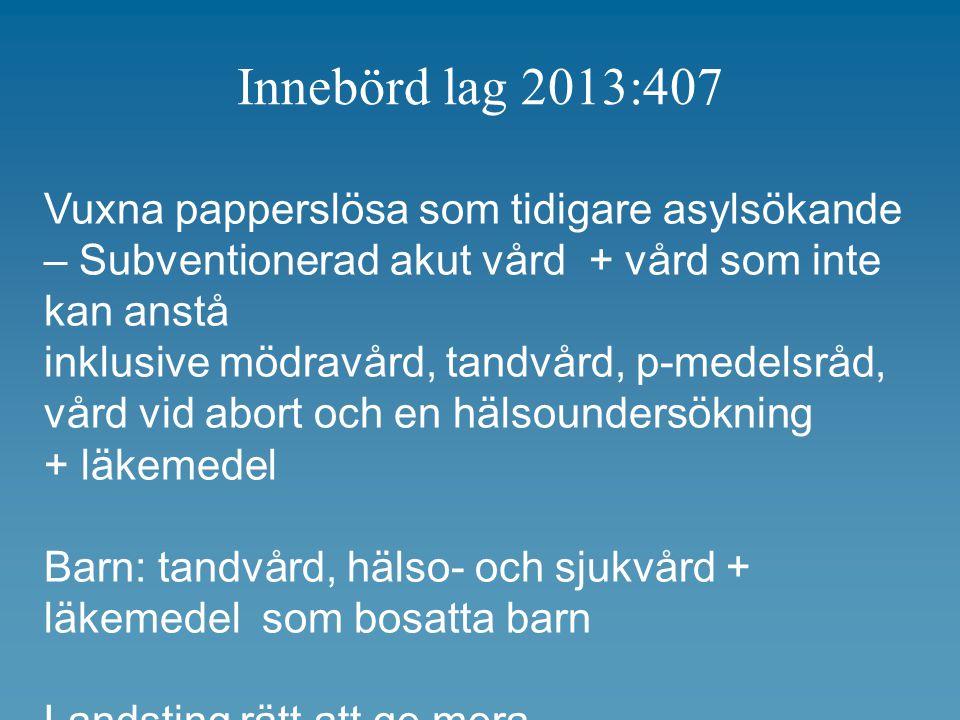 Innebörd lag 2013:407 Vuxna papperslösa som tidigare asylsökande – Subventionerad akut vård + vård som inte kan anstå inklusive mödravård, tandvård, p-medelsråd, vård vid abort och en hälsoundersökning + läkemedel Barn: tandvård, hälso- och sjukvård + läkemedel som bosatta barn Landsting rätt att ge mera…