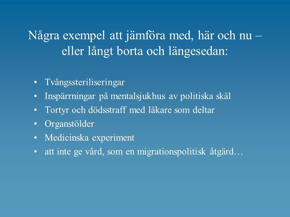 Några exempel att jämföra med, här och nu – eller långt borta och längesedan: Tvångssteriliseringar Inspärrningar på mentalsjukhus av politiska skäl Tortyr och dödsstraff med läkare som deltar Organstölder Medicinska experiment att inte ge vård, som en migrationspolitisk åtgärd…