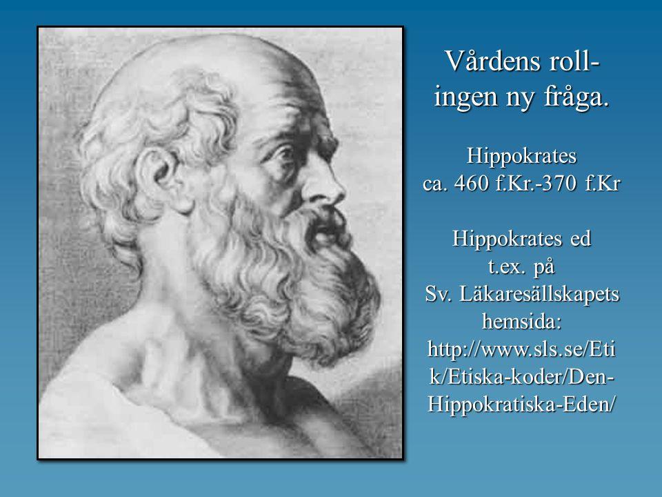 Vårdens roll- ingen ny fråga. Hippokrates ca. 460 f.Kr.-370 f.Kr Hippokrates ed t.ex. på Sv. Läkaresällskapets hemsida: http://www.sls.se/Eti k/Etiska