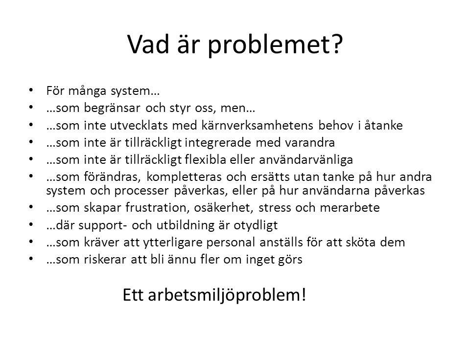 Vad är problemet? För många system… …som begränsar och styr oss, men… …som inte utvecklats med kärnverksamhetens behov i åtanke …som inte är tillräckl