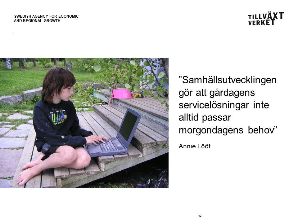 SWEDISH AGENCY FOR ECONOMIC AND REGIONAL GROWTH Samhällsutvecklingen gör att gårdagens servicelösningar inte alltid passar morgondagens behov Annie Lööf 12