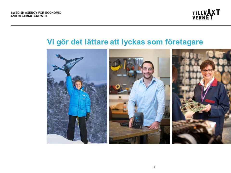 SWEDISH AGENCY FOR ECONOMIC AND REGIONAL GROWTH 3 Vi gör det lättare att lyckas som företagare