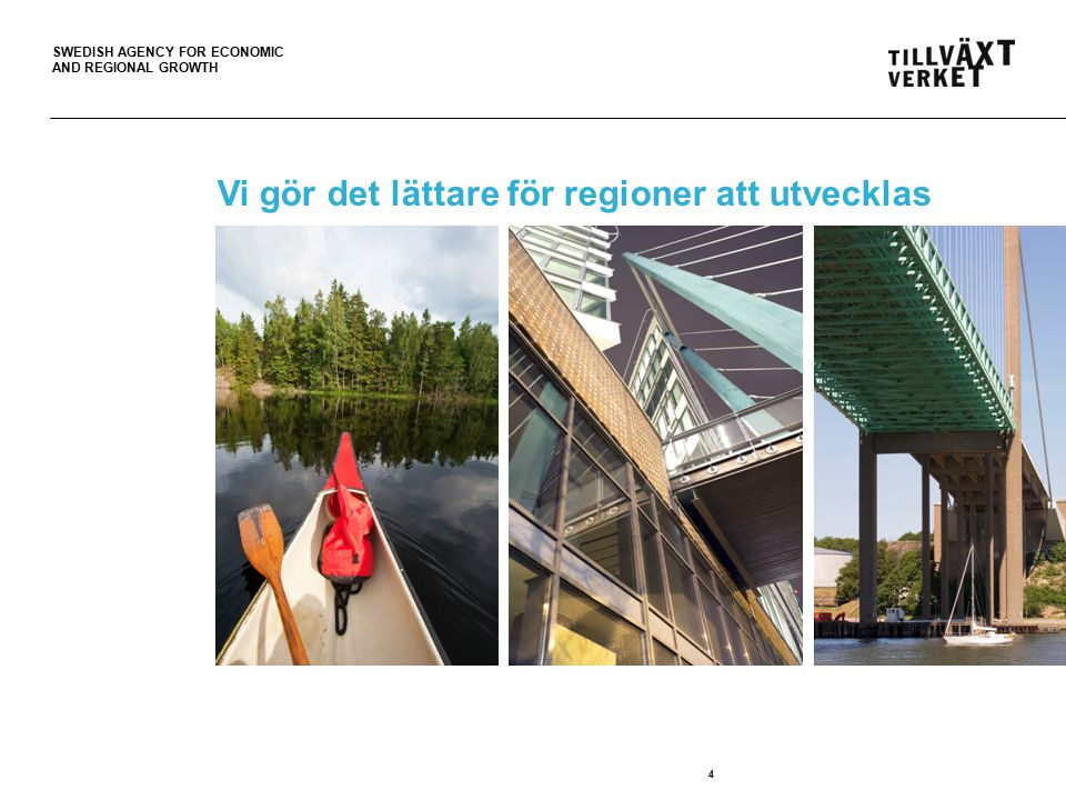 SWEDISH AGENCY FOR ECONOMIC AND REGIONAL GROWTH 4 Vi gör det lättare för regioner att utvecklas