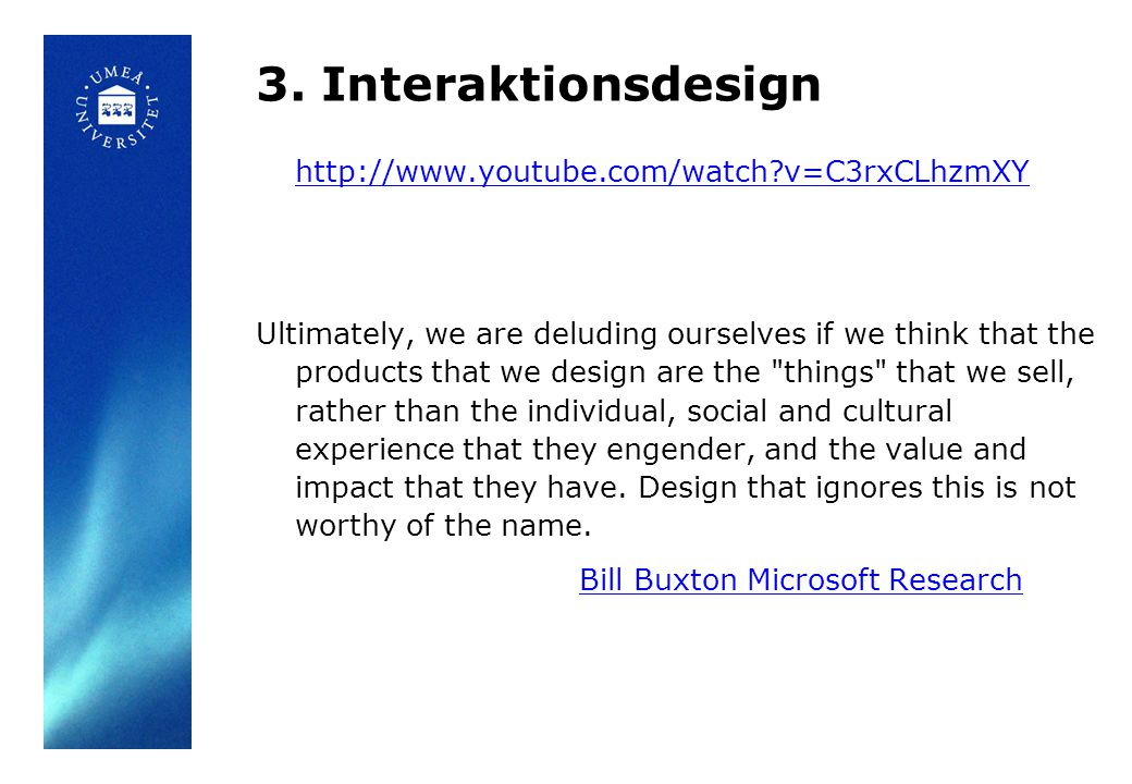 3. Interaktionsdesign http://www.youtube.com/watch?v=C3rxCLhzmXY Ultimately, we are deluding ourselves if we think that the products that we design ar