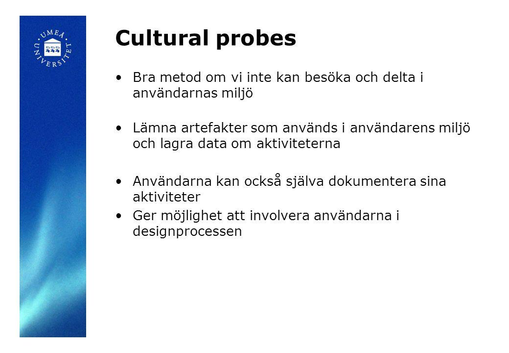 Cultural probes Bra metod om vi inte kan besöka och delta i användarnas miljö Lämna artefakter som används i användarens miljö och lagra data om aktiviteterna Användarna kan också själva dokumentera sina aktiviteter Ger möjlighet att involvera användarna i designprocessen