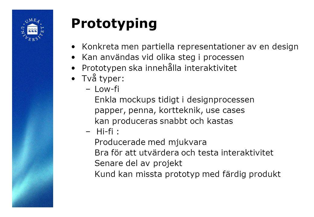 Prototyping Konkreta men partiella representationer av en design Kan användas vid olika steg i processen Prototypen ska innehålla interaktivitet Två typer: –Low-fi Enkla mockups tidigt i designprocessen papper, penna, kortteknik, use cases kan produceras snabbt och kastas – Hi-fi : Producerade med mjukvara Bra för att utvärdera och testa interaktivitet Senare del av projekt Kund kan missta prototyp med färdig produkt