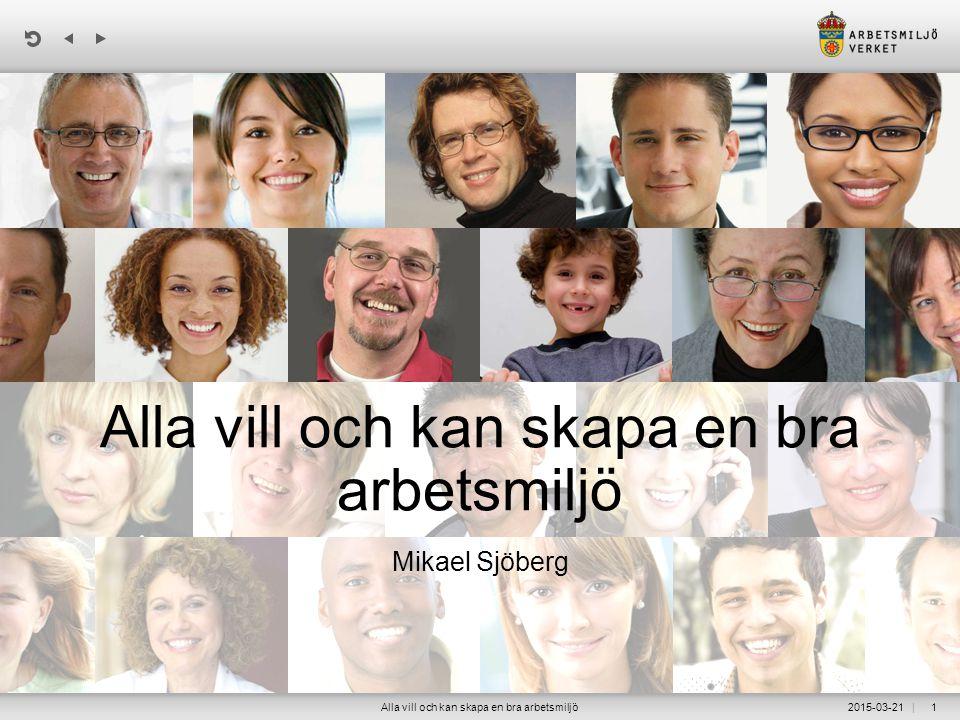| 2015-03-21Alla vill och kan skapa en bra arbetsmiljö1 Mikael Sjöberg