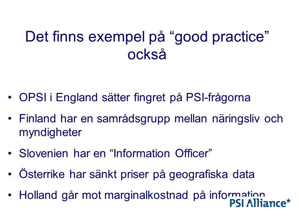 Det finns exempel på good practice också OPSI i England sätter fingret på PSI-frågorna Finland har en samrådsgrupp mellan näringsliv och myndigheter Slovenien har en Information Officer Österrike har sänkt priser på geografiska data Holland går mot marginalkostnad på information
