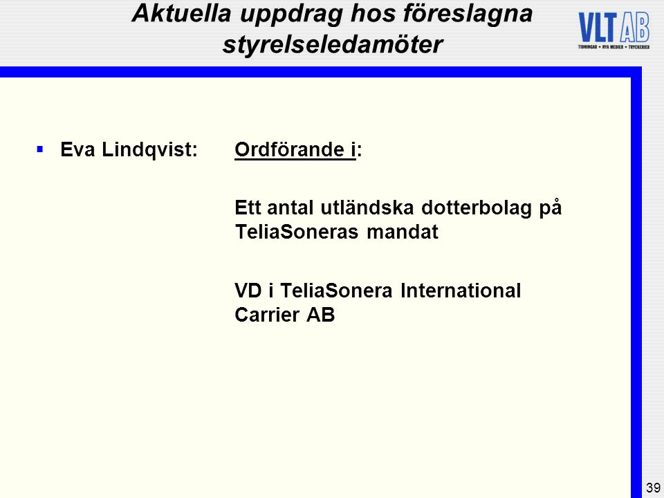 39 Aktuella uppdrag hos föreslagna styrelseledamöter  Eva Lindqvist:Ordförande i: Ett antal utländska dotterbolag på TeliaSoneras mandat VD i TeliaSo