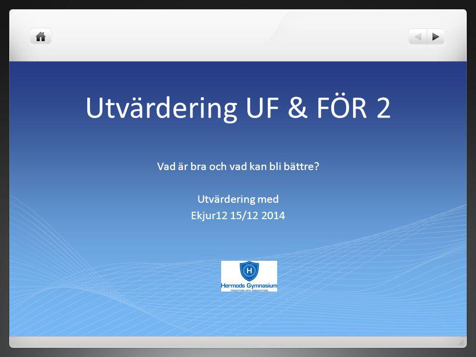 Utvärdering UF & FÖR 2 Vad är bra och vad kan bli bättre? Utvärdering med Ekjur12 15/12 2014