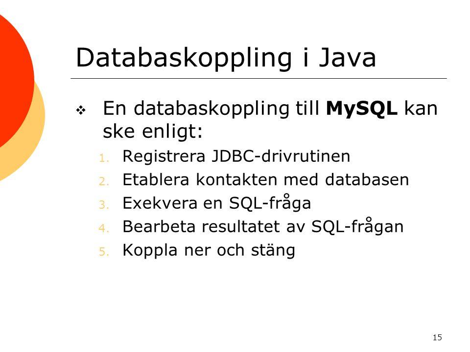 15 Databaskoppling i Java  En databaskoppling till MySQL kan ske enligt: 1. Registrera JDBC-drivrutinen 2. Etablera kontakten med databasen 3. Exekve