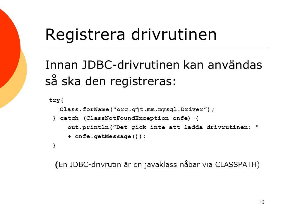 16 Registrera drivrutinen Innan JDBC-drivrutinen kan användas så ska den registreras: try{ Class.forName(