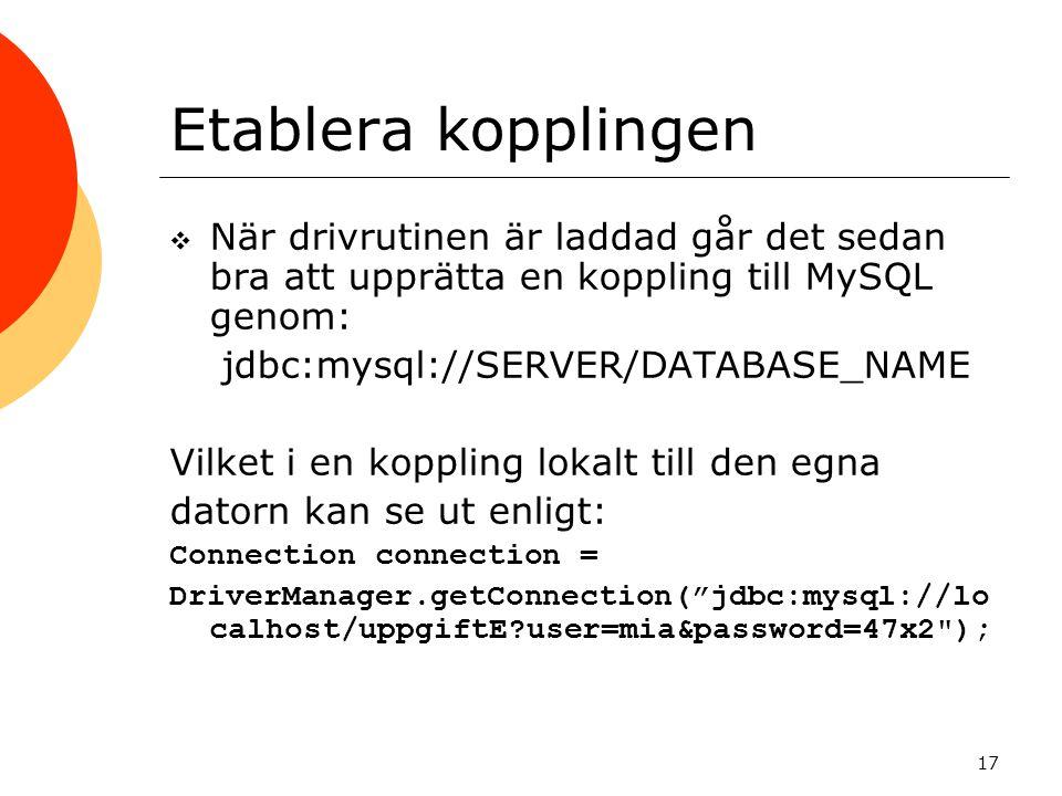 17 Etablera kopplingen  När drivrutinen är laddad går det sedan bra att upprätta en koppling till MySQL genom: jdbc:mysql://SERVER/DATABASE_NAME Vilk
