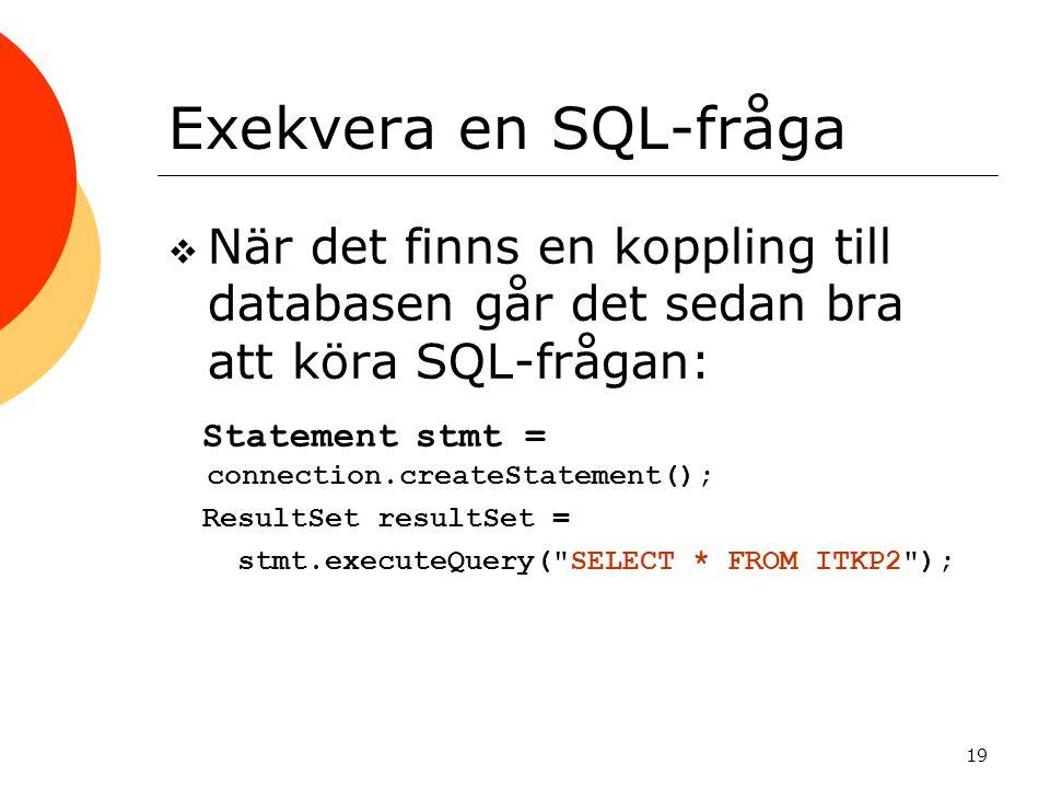 19 Exekvera en SQL-fråga  När det finns en koppling till databasen går det sedan bra att köra SQL-frågan: Statement stmt = connection.createStatement