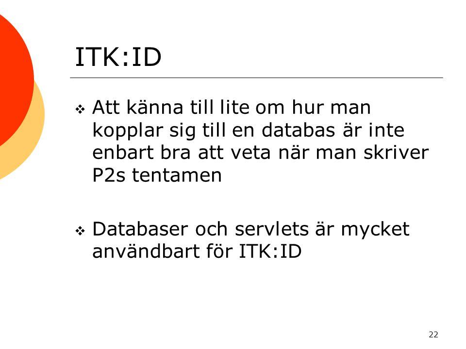 22 ITK:ID  Att känna till lite om hur man kopplar sig till en databas är inte enbart bra att veta när man skriver P2s tentamen  Databaser och servle