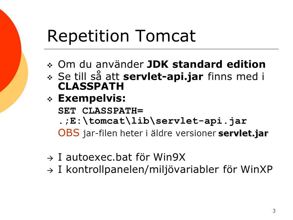3 Repetition Tomcat  Om du använder JDK standard edition  Se till så att servlet-api.jar finns med i CLASSPATH  Exempelvis:  SET CLASSPATH=.;E:\to