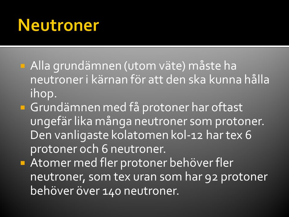  Alla grundämnen (utom väte) måste ha neutroner i kärnan för att den ska kunna hålla ihop.  Grundämnen med få protoner har oftast ungefär lika många