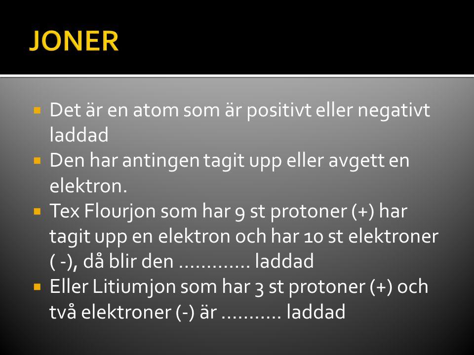  Det är en atom som är positivt eller negativt laddad  Den har antingen tagit upp eller avgett en elektron.  Tex Flourjon som har 9 st protoner (+)