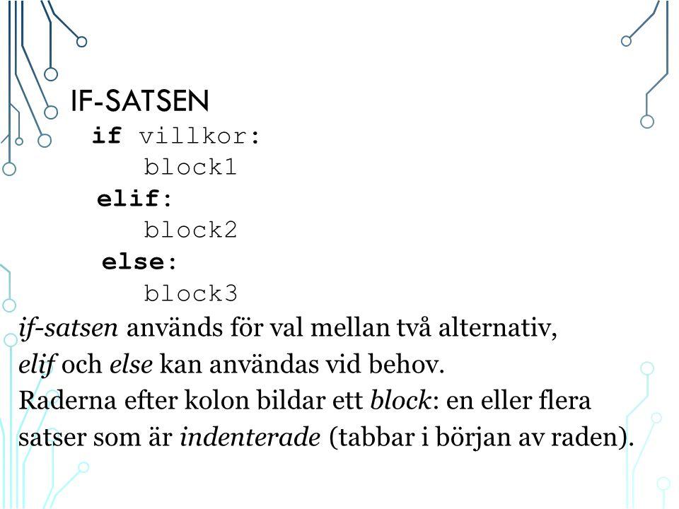 IF-SATSEN if villkor: block1 elif: block2 else: block3 if-satsen används för val mellan två alternativ, elif och else kan användas vid behov.