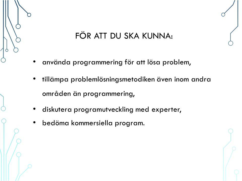 FÖR ATT DU SKA KUNNA: använda programmering för att lösa problem, tillämpa problemlösningsmetodiken även inom andra områden än programmering, diskutera programutveckling med experter, bedöma kommersiella program.