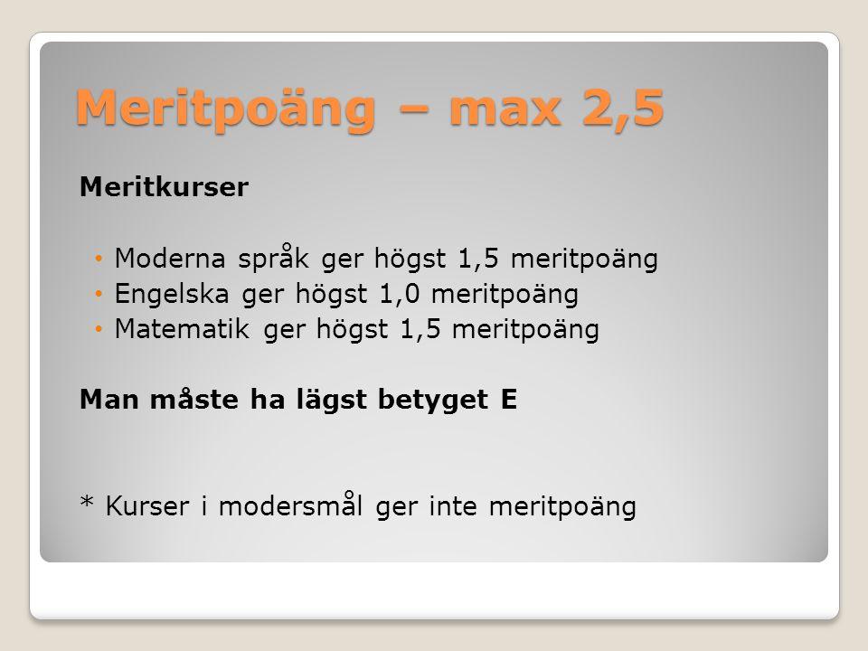 Meritpoäng – max 2,5 Meritkurser Moderna språk ger högst 1,5 meritpoäng Engelska ger högst 1,0 meritpoäng Matematik ger högst 1,5 meritpoäng Man måste ha lägst betyget E * Kurser i modersmål ger inte meritpoäng