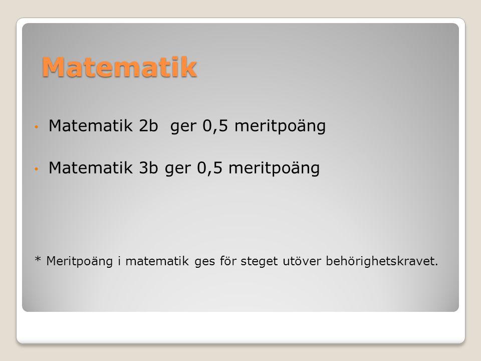 Matematik Matematik 2b ger 0,5 meritpoäng Matematik 3b ger 0,5 meritpoäng * Meritpoäng i matematik ges för steget utöver behörighetskravet.