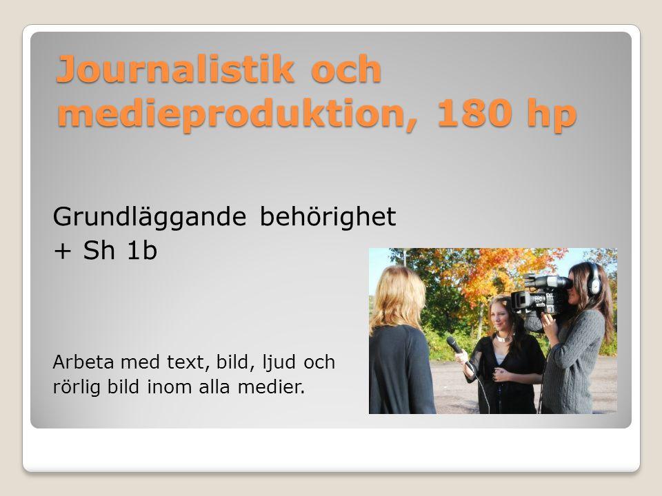 Journalistik och medieproduktion, 180 hp Grundläggande behörighet + Sh 1b Arbeta med text, bild, ljud och rörlig bild inom alla medier.