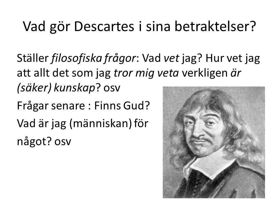 Vad gör Descartes i sina betraktelser.Ställer filosofiska frågor: Vad vet jag.