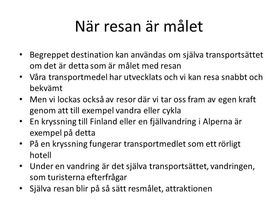 När resan är målet Begreppet destination kan användas om själva transportsättet om det är detta som är målet med resan Våra transportmedel har utvecklats och vi kan resa snabbt och bekvämt Men vi lockas också av resor där vi tar oss fram av egen kraft genom att till exempel vandra eller cykla En kryssning till Finland eller en fjällvandring i Alperna är exempel på detta På en kryssning fungerar transportmedlet som ett rörligt hotell Under en vandring är det själva transportsättet, vandringen, som turisterna efterfrågar Själva resan blir på så sätt resmålet, attraktionen