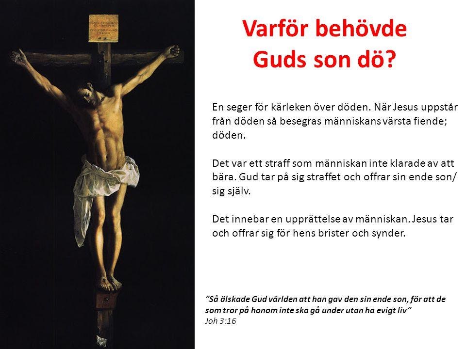 Varför behövde Guds son dö? En seger för kärleken över döden. När Jesus uppstår från döden så besegras människans värsta fiende; döden. Det var ett st