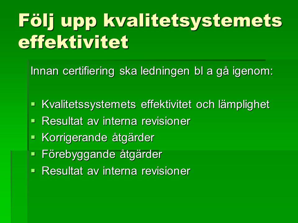 Följ upp kvalitetsystemets effektivitet Innan certifiering ska ledningen bl a gå igenom:  Kvalitetssystemets effektivitet och lämplighet  Resultat a