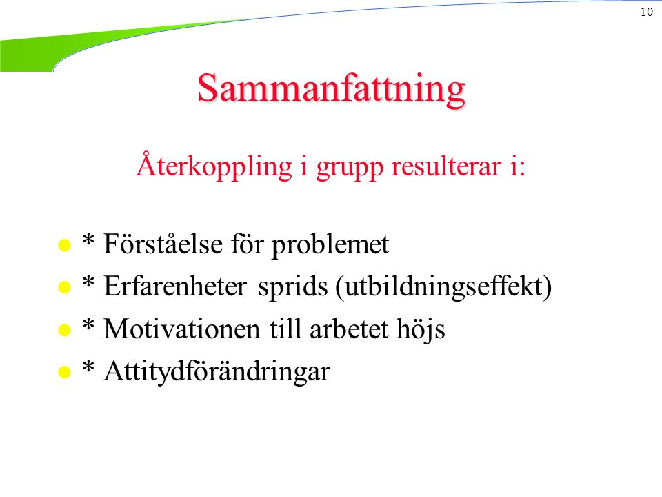 10 Sammanfattning Återkoppling i grupp resulterar i: l * Förståelse för problemet l * Erfarenheter sprids (utbildningseffekt) l * Motivationen till arbetet höjs l * Attitydförändringar