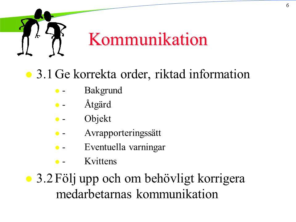 6 Kommunikation l 3.1Ge korrekta order, riktad information l -Bakgrund l -Åtgärd l -Objekt l -Avrapporteringssätt l -Eventuella varningar l -Kvittens l 3.2Följ upp och om behövligt korrigera medarbetarnas kommunikation