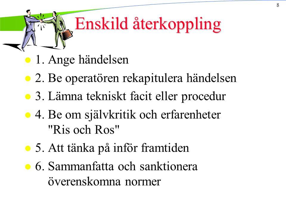 8 Enskild återkoppling l 1. Ange händelsen l 2. Be operatören rekapitulera händelsen l 3.