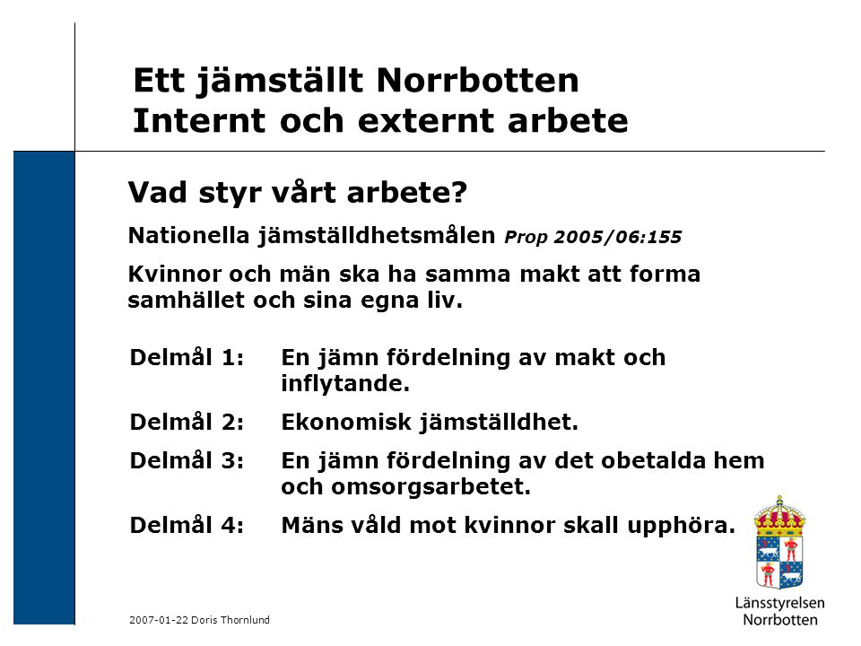 2007-01-22 Doris Thornlund Ett jämställt Norrbotten Internt och externt arbete Delmål 1: En jämn fördelning av makt och inflytande. Delmål 2: Ekonomis