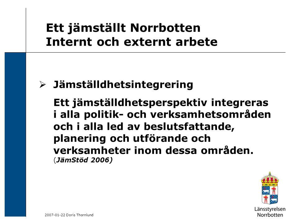 2007-01-22 Doris Thornlund Ett jämställt Norrbotten Internt och externt arbete  Jämställdhetsintegrering Ett jämställdhetsperspektiv integreras i alla politik- och verksamhetsområden och i alla led av beslutsfattande, planering och utförande och verksamheter inom dessa områden.