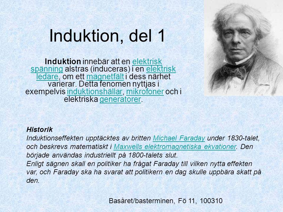 Induktion, del 1 Induktion innebär att en elektrisk spänning alstras (induceras) i en elektrisk ledare, om ett magnetfält i dess närhet varierar. Dett