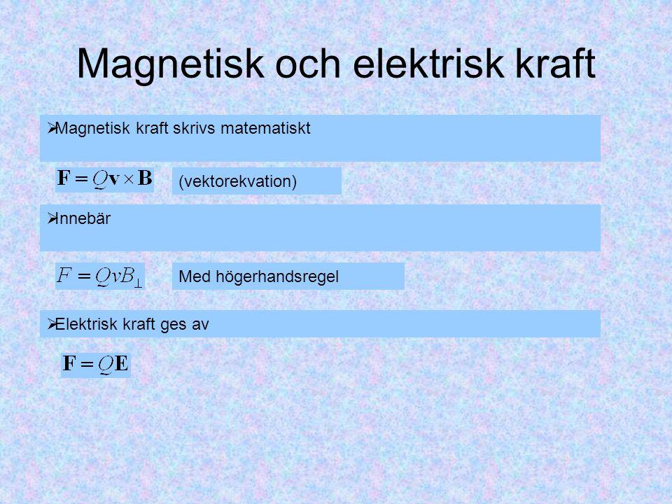 Magnetisk och elektrisk kraft  Magnetisk kraft skrivs matematiskt (vektorekvation)  Innebär Med högerhandsregel  Elektrisk kraft ges av