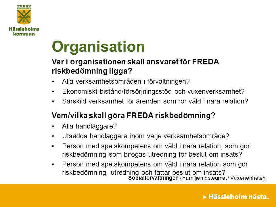Socialförvaltningen / Familjefridsteamet / Vuxenenheten Organisation Var i organisationen skall ansvaret för FREDA riskbedömning ligga? Alla verksamhe