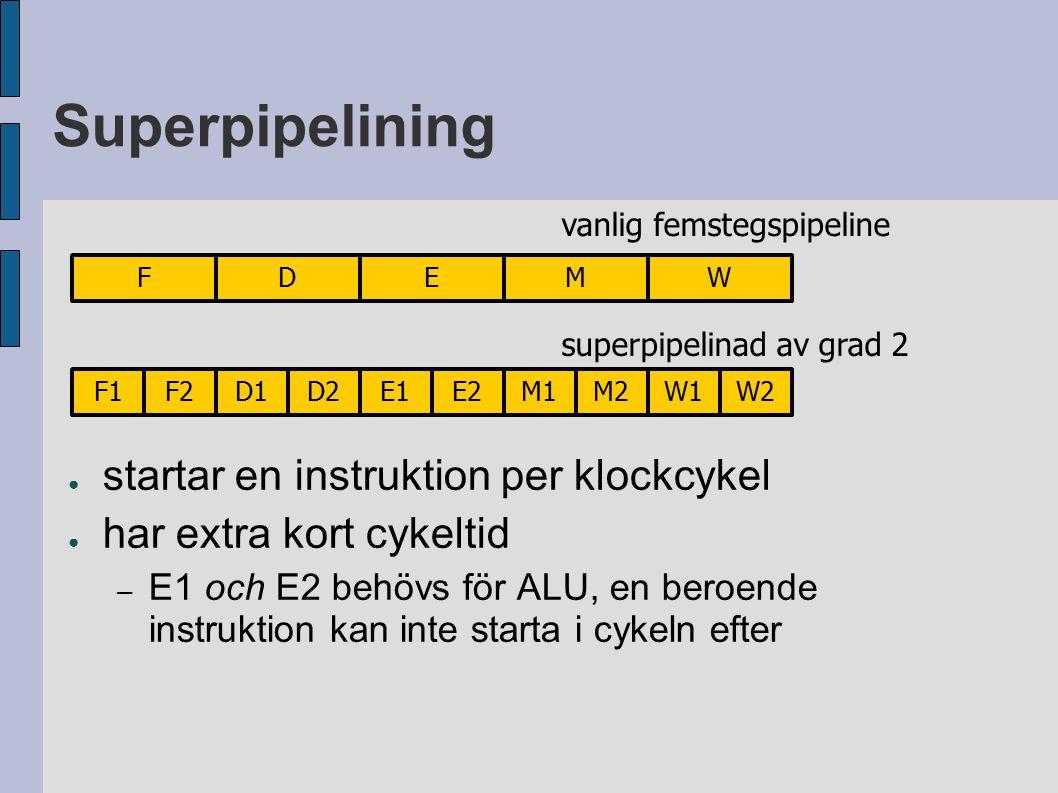 Superpipelining ● startar en instruktion per klockcykel ● har extra kort cykeltid – E1 och E2 behövs för ALU, en beroende instruktion kan inte starta i cykeln efter F1F2D1D2E1E2M1M2W1W2 FDEMW vanlig femstegspipeline superpipelinad av grad 2