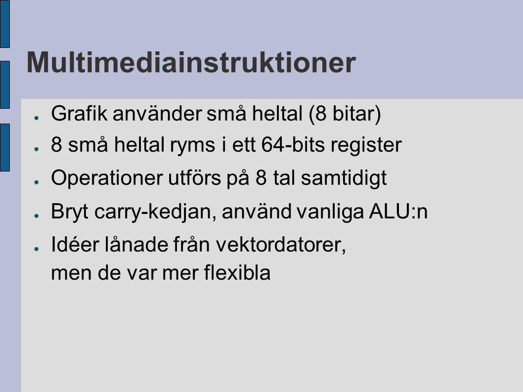Multimediainstruktioner ● Grafik använder små heltal (8 bitar) ● 8 små heltal ryms i ett 64-bits register ● Operationer utförs på 8 tal samtidigt ● Bryt carry-kedjan, använd vanliga ALU:n ● Idéer lånade från vektordatorer, men de var mer flexibla