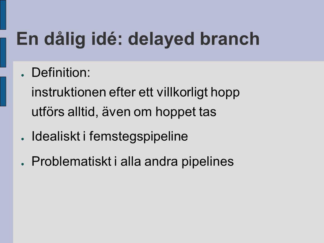En dålig idé: delayed branch ● Definition: instruktionen efter ett villkorligt hopp utförs alltid, även om hoppet tas ● Idealiskt i femstegspipeline ● Problematiskt i alla andra pipelines