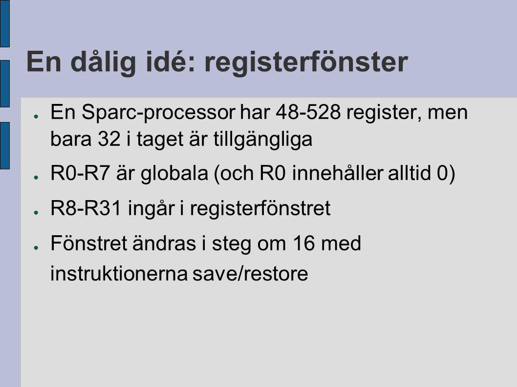 En dålig idé: registerfönster ● En Sparc-processor har 48-528 register, men bara 32 i taget är tillgängliga ● R0-R7 är globala (och R0 innehåller alltid 0) ● R8-R31 ingår i registerfönstret ● Fönstret ändras i steg om 16 med instruktionerna save/restore