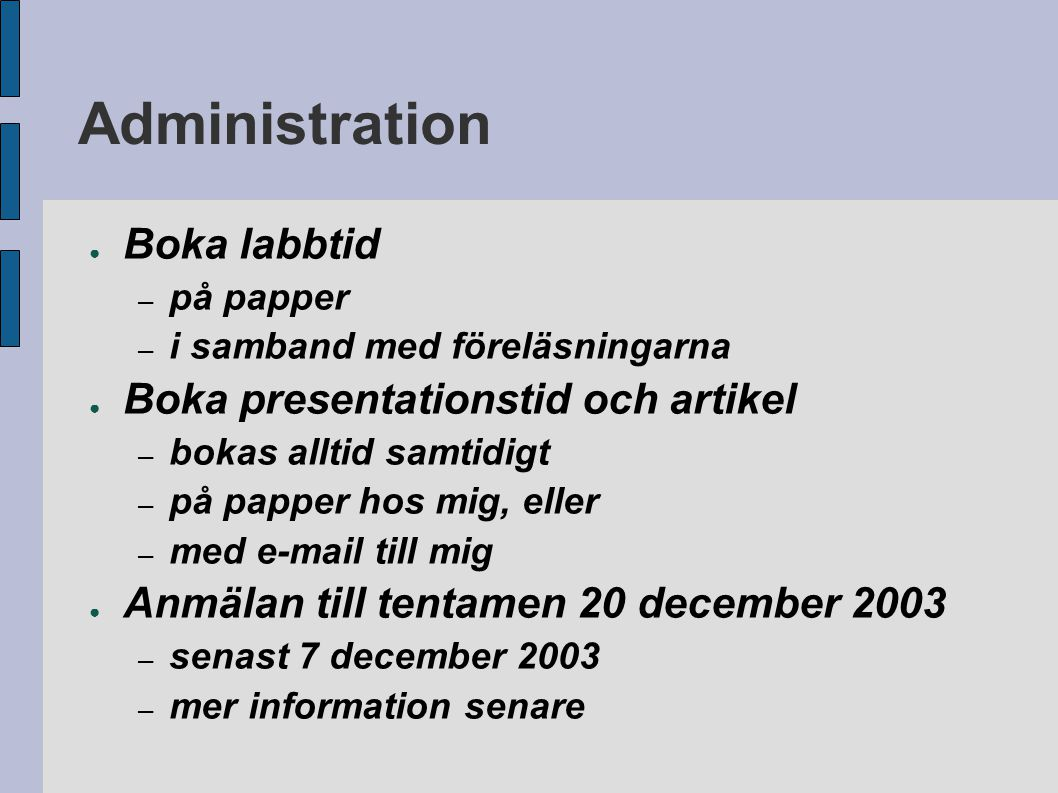 Administration ● Boka labbtid – på papper – i samband med föreläsningarna ● Boka presentationstid och artikel – bokas alltid samtidigt – på papper hos mig, eller – med e-mail till mig ● Anmälan till tentamen 20 december 2003 – senast 7 december 2003 – mer information senare