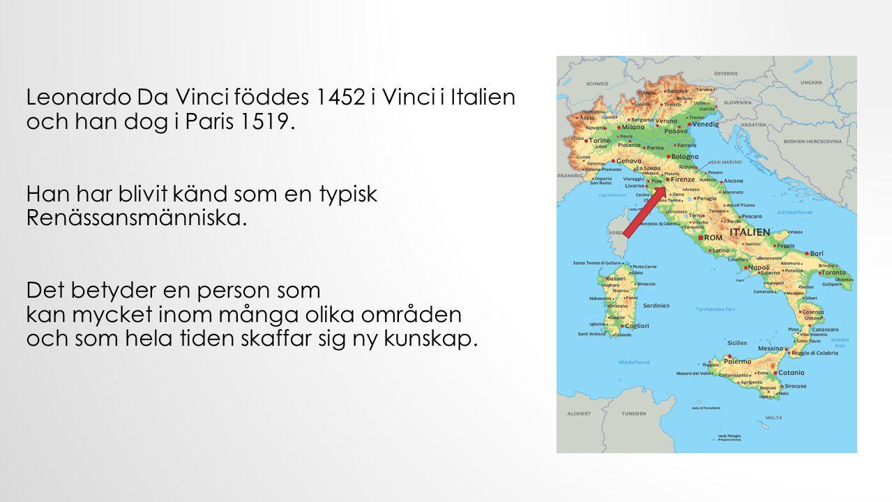 Leonardo Da Vinci föddes 1452 i Vinci i Italien och han dog i Paris 1519.