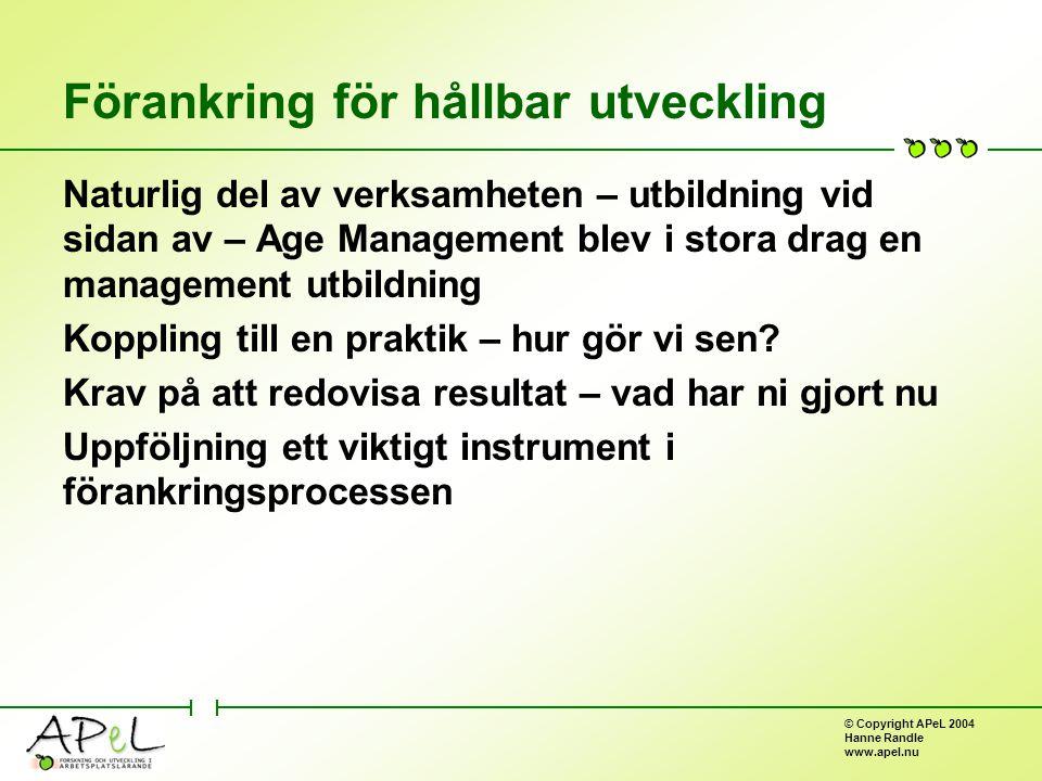 © Copyright APeL 2004 Hanne Randle www.apel.nu Förankring för hållbar utveckling Naturlig del av verksamheten – utbildning vid sidan av – Age Management blev i stora drag en management utbildning Koppling till en praktik – hur gör vi sen.