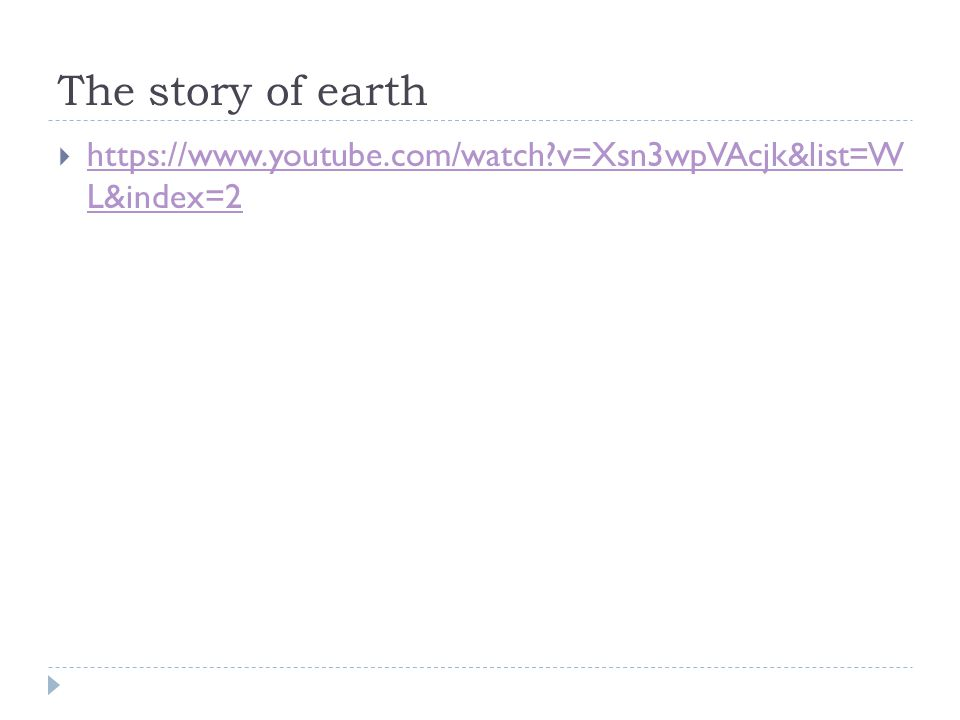 The story of earth  https://www.youtube.com/watch?v=Xsn3wpVAcjk&list=W L&index=2 https://www.youtube.com/watch?v=Xsn3wpVAcjk&list=W L&index=2